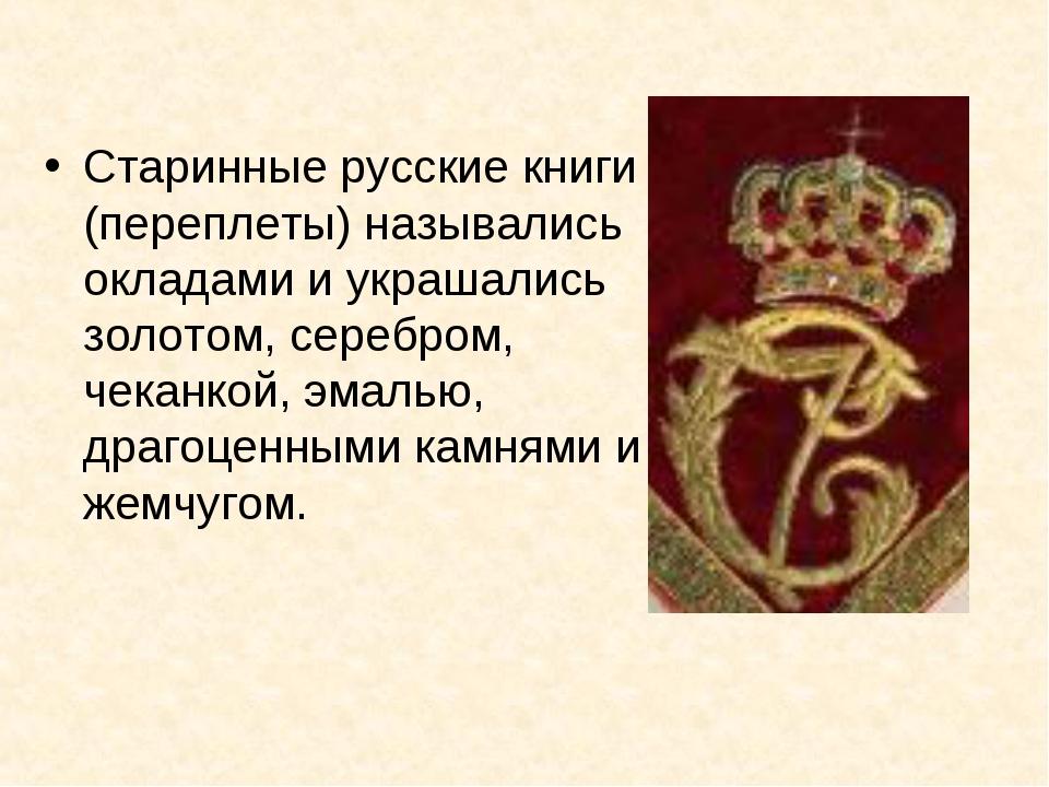 Старинные русские книги (переплеты) назывались окладами и украшались золотом,...