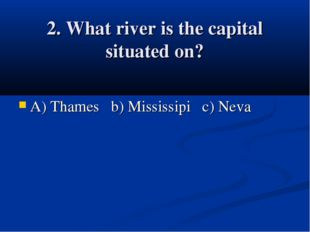 2. What river is the capital situated on? A) Thames b) Mississipi c) Neva