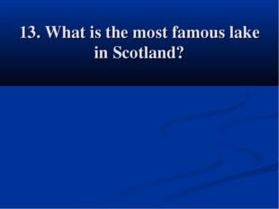 13. What is the most famous lake in Scotland?
