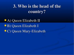 3. Who is the head of the country? A) Queen Elizabeth II B) Queen Elizabeth I