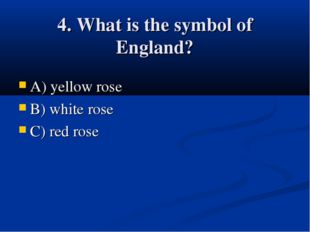 4. What is the symbol of England? A) yellow rose B) white rose C) red rose