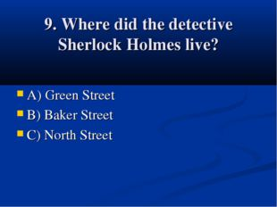 9. Where did the detective Sherlock Holmes live? A) Green Street B) Baker Str