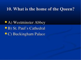 10. What is the home of the Queen? A) Westminster Abbey B) St. Paul`s Cathedr
