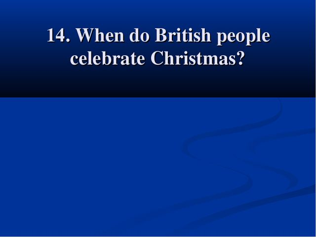 14. When do British people celebrate Christmas?