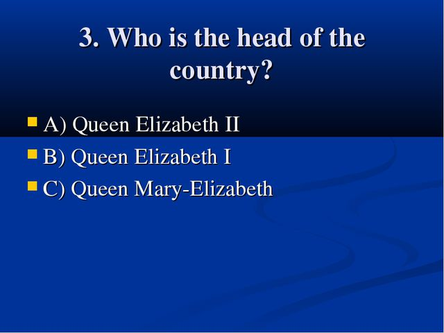 3. Who is the head of the country? A) Queen Elizabeth II B) Queen Elizabeth I...
