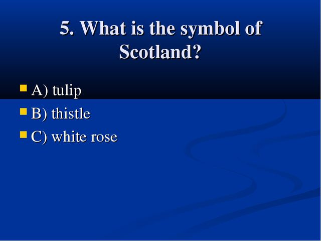 5. What is the symbol of Scotland? A) tulip B) thistle C) white rose
