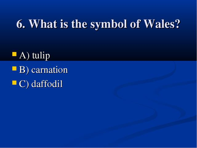 6. What is the symbol of Wales? A) tulip B) carnation C) daffodil