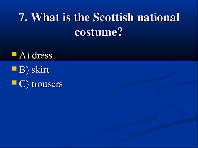 7. What is the Scottish national costume? A) dress B) skirt C) trousers