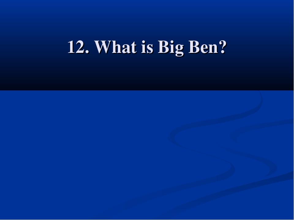 12. What is Big Ben?