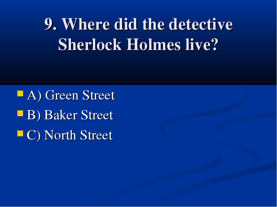 9. Where did the detective Sherlock Holmes live? A) Green Street B) Baker Str...