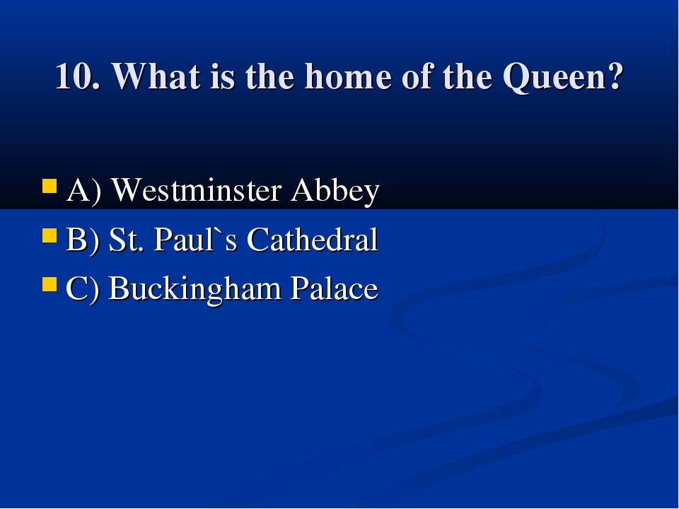 10. What is the home of the Queen? A) Westminster Abbey B) St. Paul`s Cathedr...
