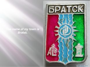 The name of my town is Bratsk.