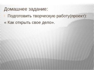 Домашнее задание: Подготовить творческую работу(проект): « Как открыть свое д