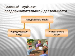 Главный субъект предпринимательской деятельности предприниматели Юридическое