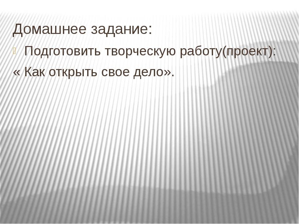 Домашнее задание: Подготовить творческую работу(проект): « Как открыть свое д...