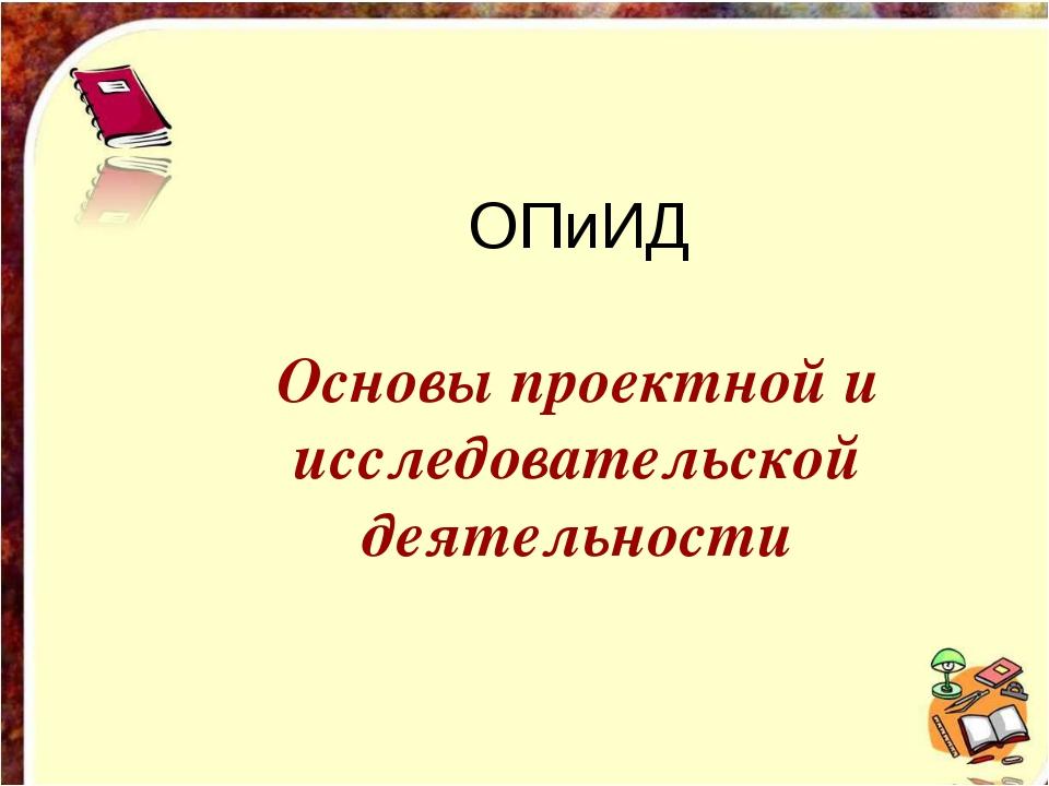 ОПиИД Основы проектной и исследовательской деятельности