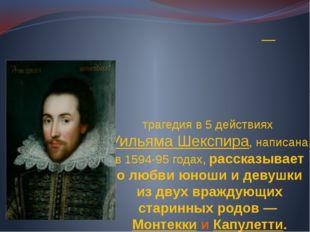 «Роме́о и Джулье́тта»— трагедия в 5 действиях Уильяма Шекспира, написана в 1