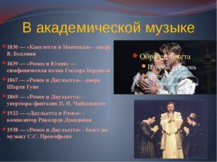 В академической музыке 1830 — «Капулетти и Монтекки» - опера В. Беллини 1839