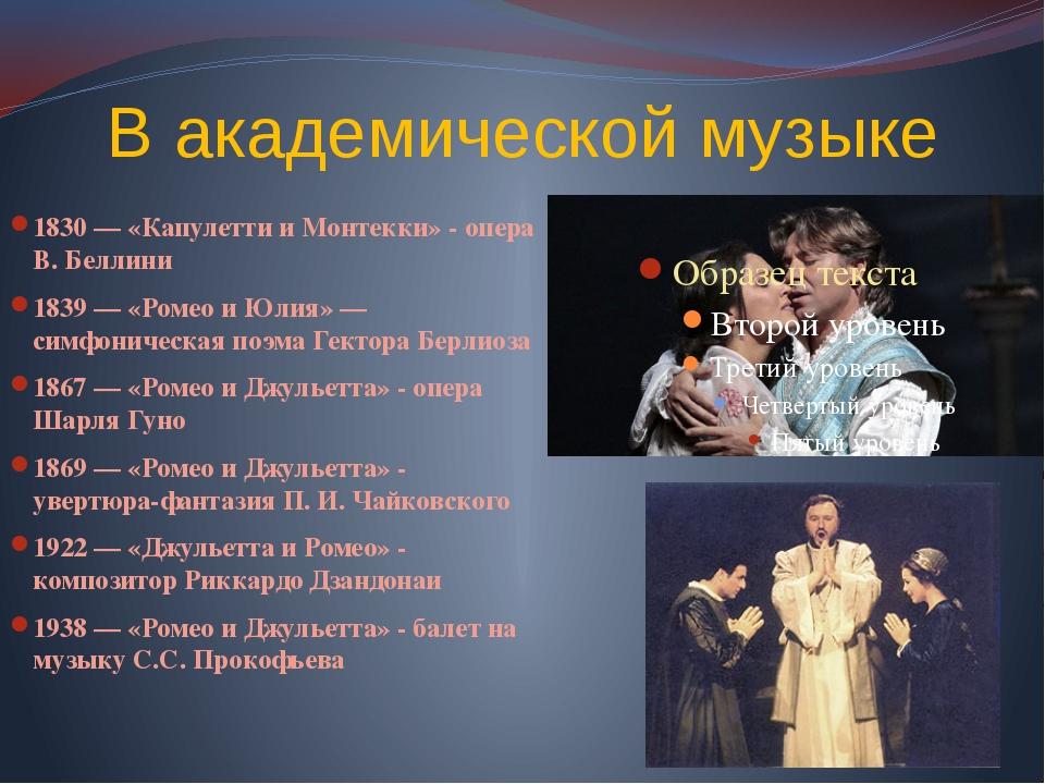 В академической музыке 1830 — «Капулетти и Монтекки» - опера В. Беллини 1839...