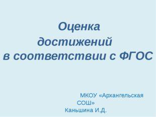 Оценка достижений в соответствии с ФГОС МКОУ «Архангельская СОШ» Каньшина И.Д.