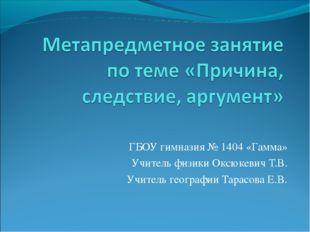 ГБОУ гимназия № 1404 «Гамма» Учитель физики Оксюкевич Т.В. Учитель географии