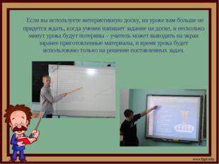 Если вы используете интерактивную доску, на уроке вам больше не придется ж