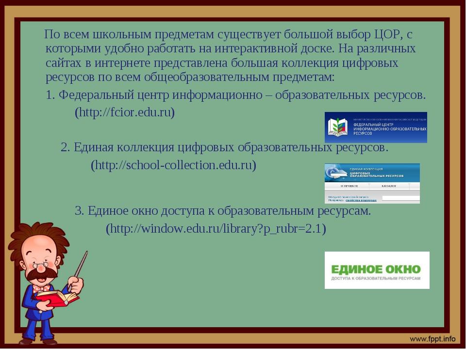 По всем школьным предметам существует большой выбор ЦОР, с которыми удобно р...