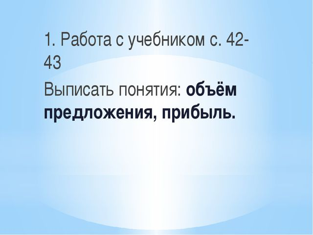 1. Работа с учебником с. 42-43 Выписать понятия: объём предложения, прибыль.
