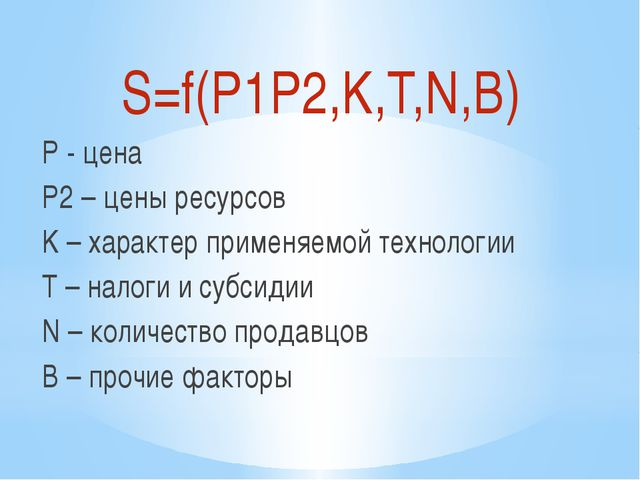 S=f(P1P2,K,T,N,B) P - цена P2 – цены ресурсов K – характер применяемой технол...