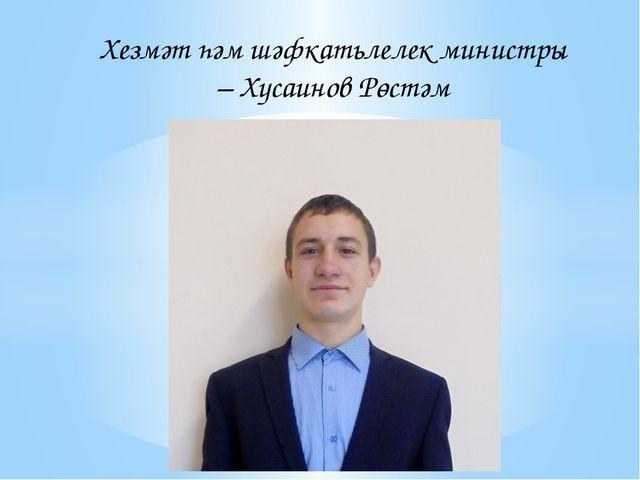 Хезмәт һәм шәфкатьлелек министры – Хусаинов Рөстәм