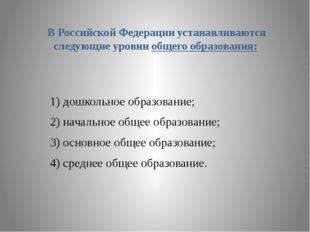 В Российской Федерации устанавливаются следующие уровни общего образования: