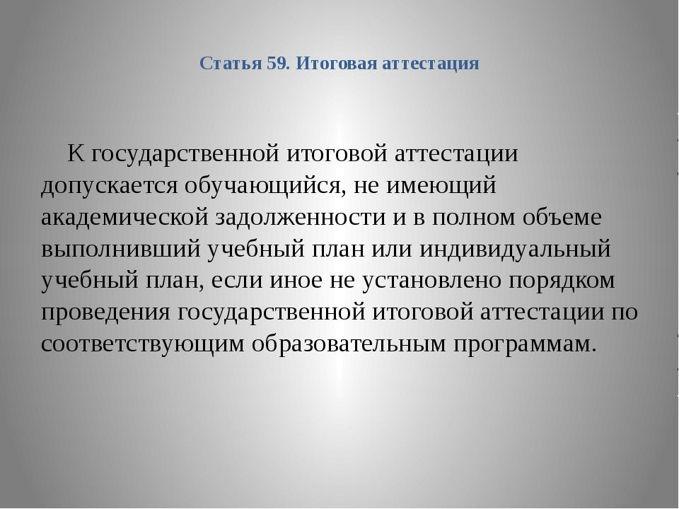Статья 59. Итоговая аттестация К государственной итоговой аттестации допускае...