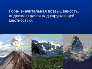 Гора- значительная возвышенность, поднимающаяся над окружающей местностью.