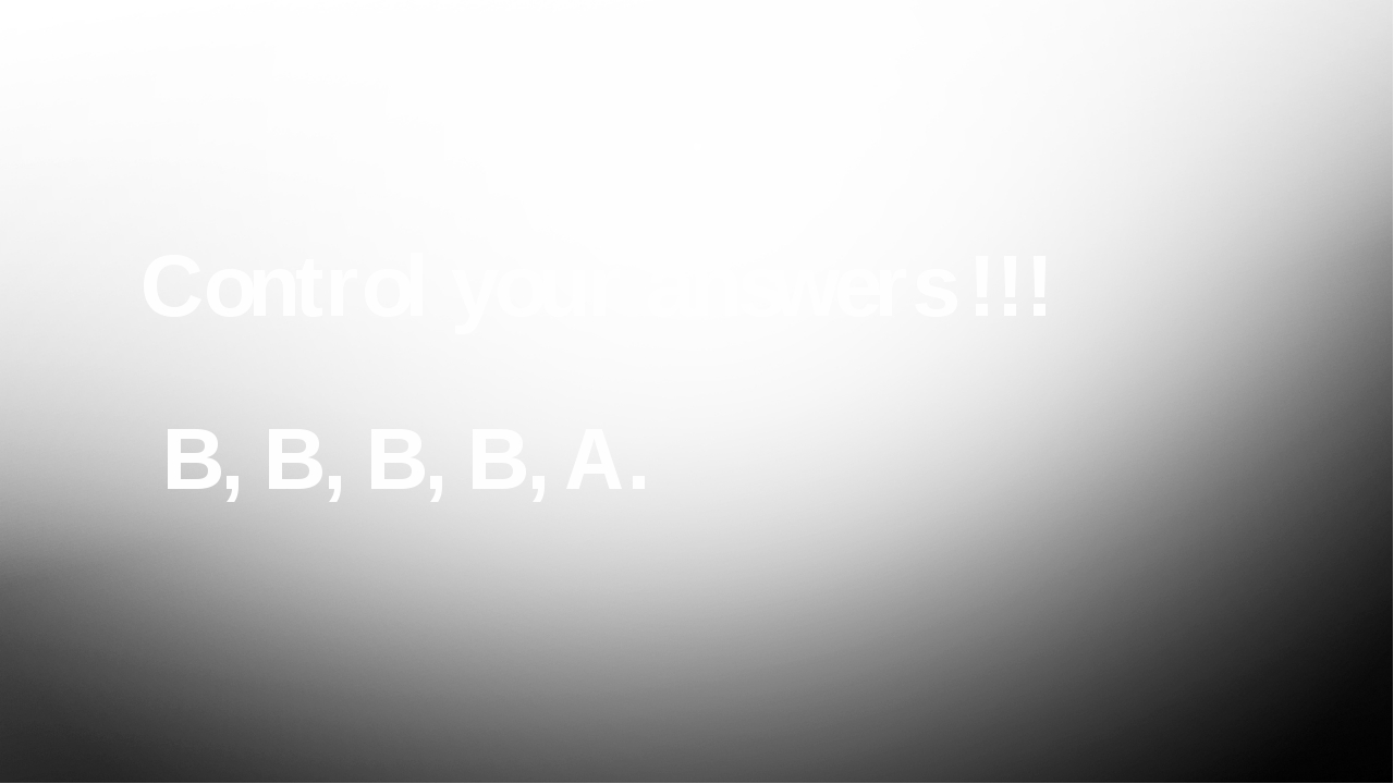Control your answers !!! B, B, B, B, A.