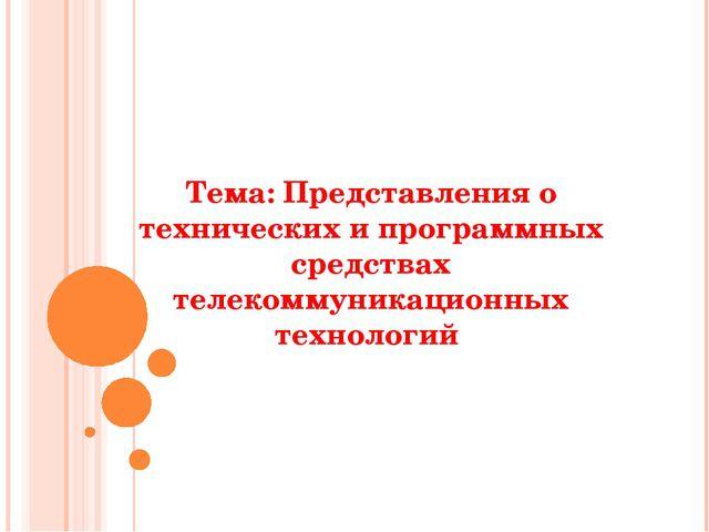 Тема: Представления о технических и программных средствах телекоммуникационны...