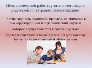 Цель совместной работы учителя-логопеда и родителей по тетрадям рекомендациям