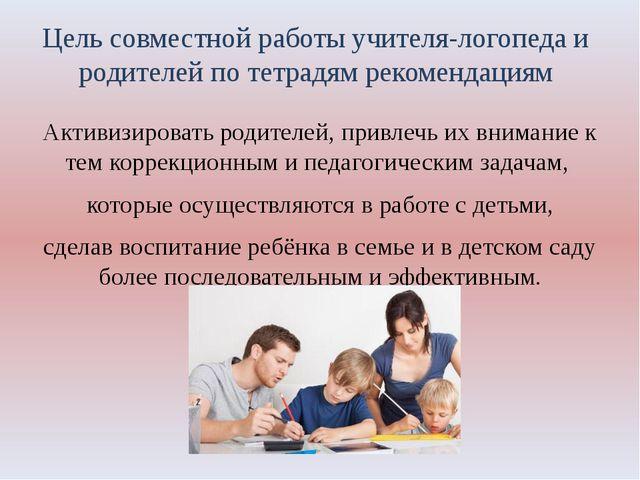 Цель совместной работы учителя-логопеда и родителей по тетрадям рекомендациям...