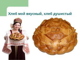 Хлеб мой вкусный, хлеб душистый