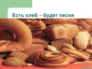 Есть хлеб – будет песня