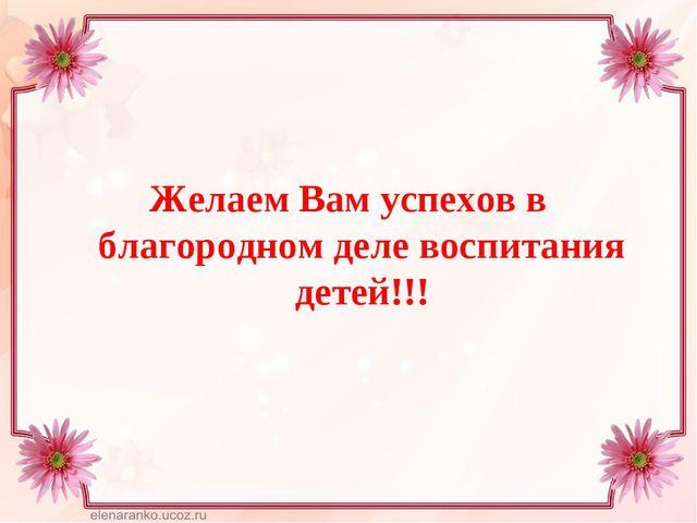 Желаем Вам успехов в благородном деле воспитания детей!!!