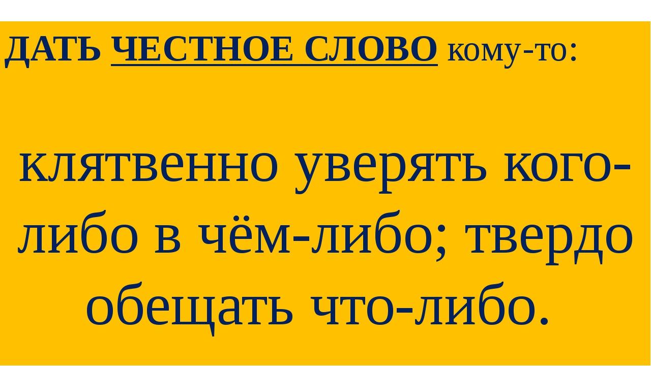 ДАТЬЧЕСТНОЕ СЛОВОкому-то: клятвенно уверять кого-либо в чём-либо; твердо об...
