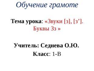 Обучение грамоте Тема урока: «Звуки [з], [з']. Буквы Зз » Учитель: Седнева О.