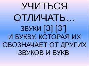 УЧИТЬСЯ ОТЛИЧАТЬ… ЗВУКИ [З] [З'] И БУКВУ, КОТОРАЯ ИХ ОБОЗНАЧАЕТ ОТ ДРУГИХ ЗВ