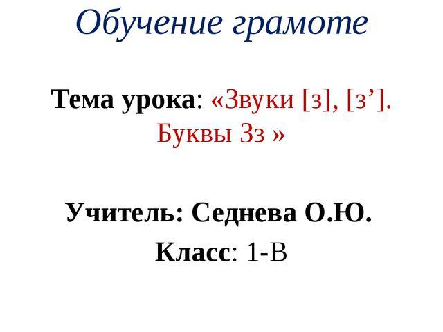 Обучение грамоте Тема урока: «Звуки [з], [з']. Буквы Зз » Учитель: Седнева О....