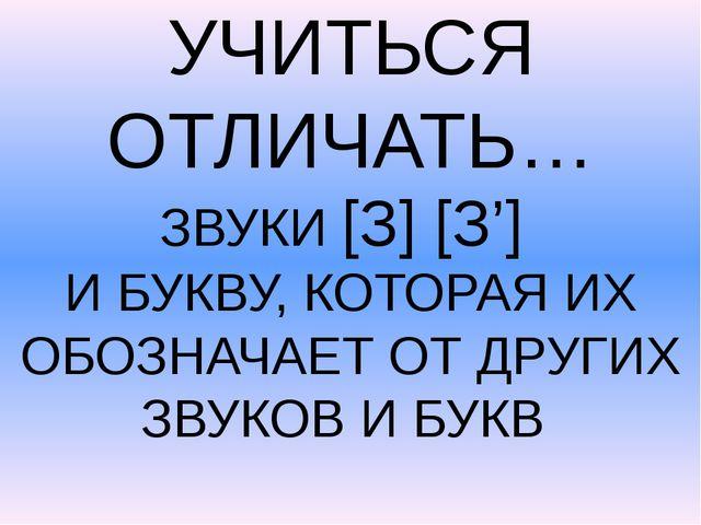 УЧИТЬСЯ ОТЛИЧАТЬ… ЗВУКИ [З] [З'] И БУКВУ, КОТОРАЯ ИХ ОБОЗНАЧАЕТ ОТ ДРУГИХ ЗВ...