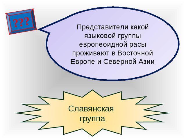 ??? Представители какой языковой группы европеоидной расы проживают в Восточн...