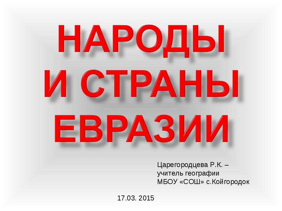 Царегородцева Р.К. – учитель географии МБОУ «СОШ» с.Койгородок 17.03. 2015