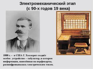 Электромеханический этап (с 90-х годов 19 века) 1888 г. – в США Г. Холлерит с