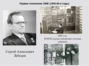 Первое поколение ЭВМ (1945-60-е годы) Сергей Алексеевич Лебедев 1950 год. МЭС