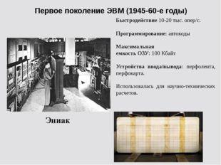 Первое поколение ЭВМ (1945-60-е годы) Эниак Быстродействие 10-20 тыс. опер/с.